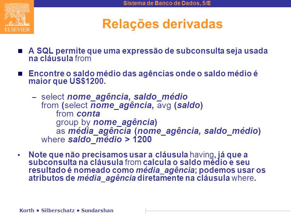 Sistema de Banco de Dados, 5/E Korth Silberschatz Sundarshan Relações derivadas n A SQL permite que uma expressão de subconsulta seja usada na cláusula from n Encontre o saldo médio das agências onde o saldo médio é maior que US$1200.