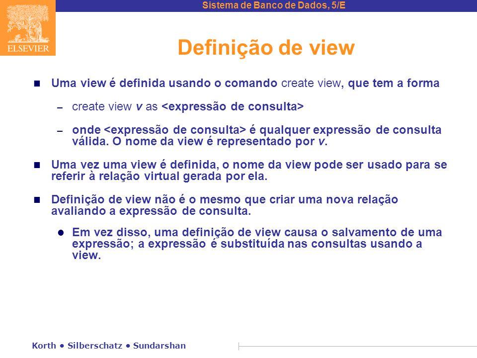 Sistema de Banco de Dados, 5/E Korth Silberschatz Sundarshan Definição de view n Uma view é definida usando o comando create view, que tem a forma – create view v as – onde é qualquer expressão de consulta válida.