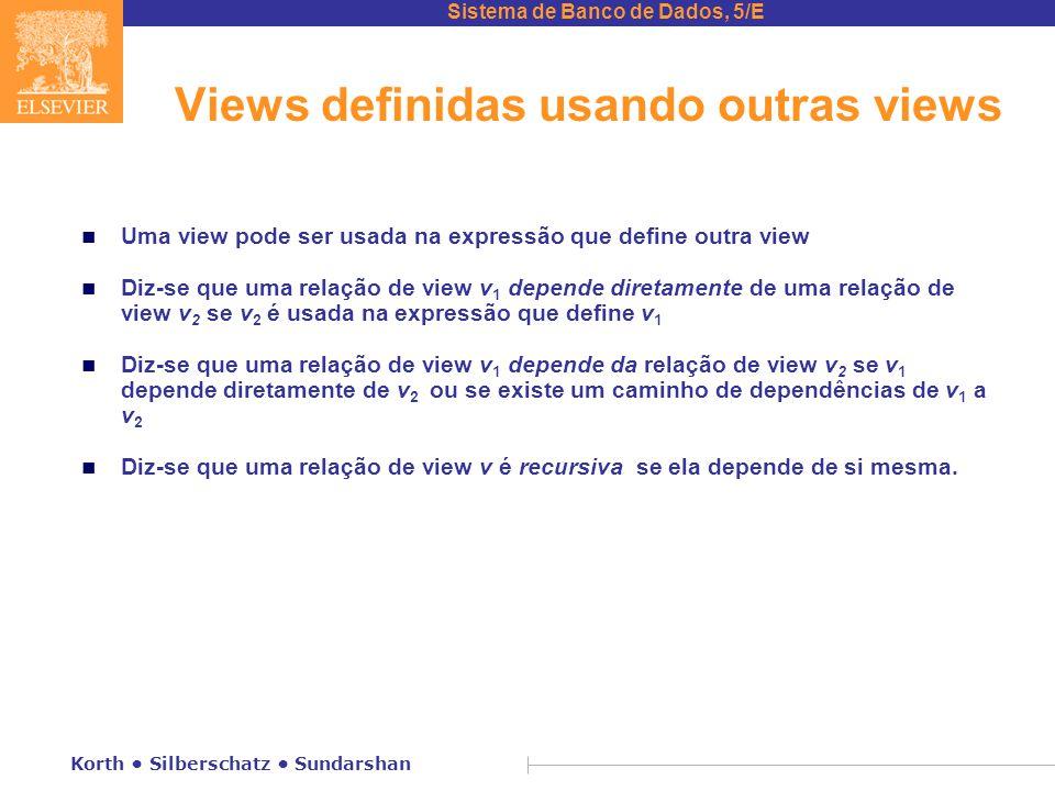 Sistema de Banco de Dados, 5/E Korth Silberschatz Sundarshan Views definidas usando outras views n Uma view pode ser usada na expressão que define outra view n Diz-se que uma relação de view v 1 depende diretamente de uma relação de view v 2 se v 2 é usada na expressão que define v 1 n Diz-se que uma relação de view v 1 depende da relação de view v 2 se v 1 depende diretamente de v 2 ou se existe um caminho de dependências de v 1 a v 2 n Diz-se que uma relação de view v é recursiva se ela depende de si mesma.