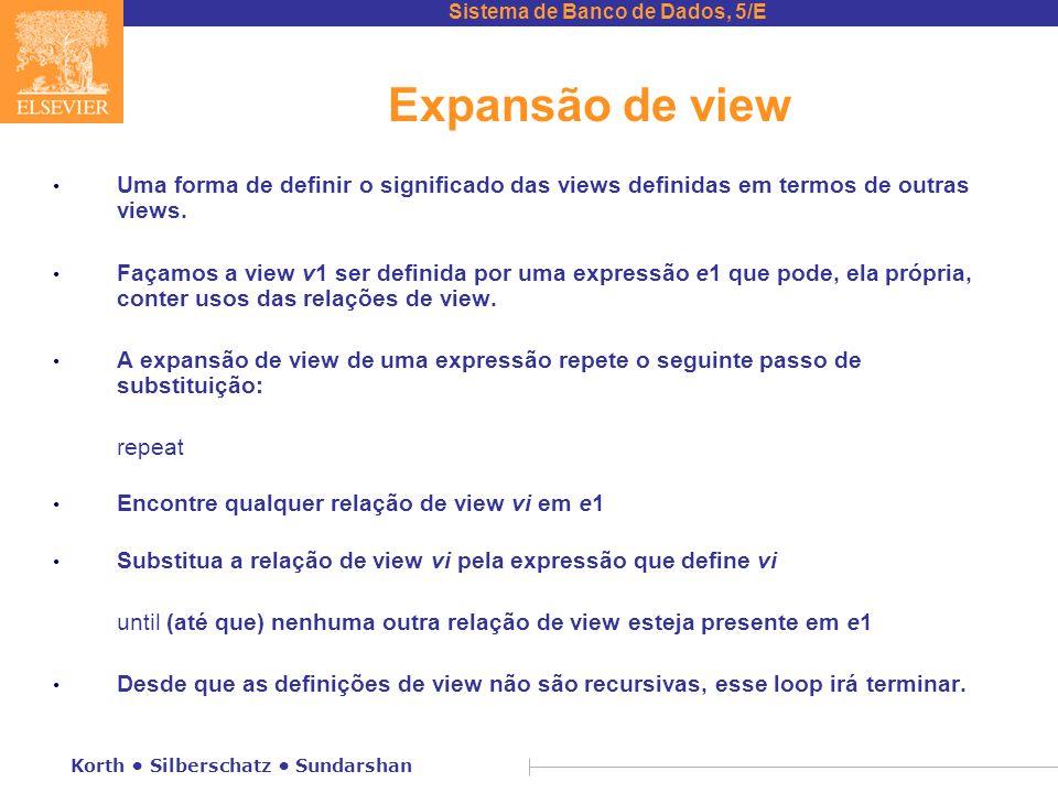 Sistema de Banco de Dados, 5/E Korth Silberschatz Sundarshan Expansão de view Uma forma de definir o significado das views definidas em termos de outras views.
