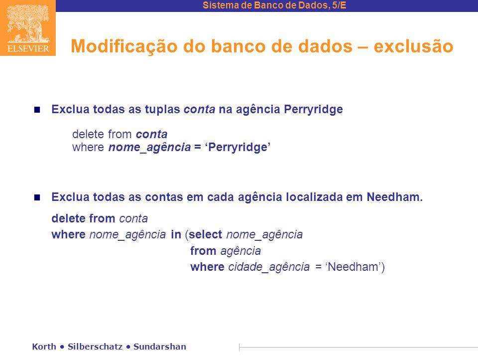 Sistema de Banco de Dados, 5/E Korth Silberschatz Sundarshan Modificação do banco de dados – exclusão n Exclua todas as tuplas conta na agência Perryridge delete from conta where nome_agência = 'Perryridge' n Exclua todas as contas em cada agência localizada em Needham.
