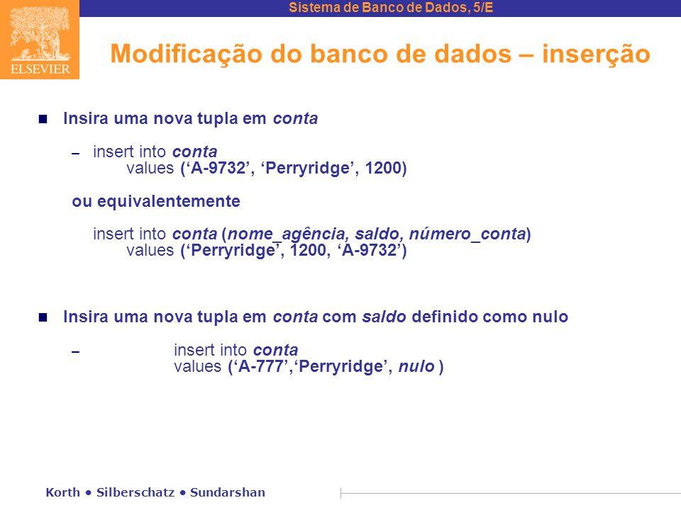 Sistema de Banco de Dados, 5/E Korth Silberschatz Sundarshan Modificação do banco de dados – inserção n Insira uma nova tupla em conta – insert into conta values ('A-9732', 'Perryridge', 1200) ou equivalentemente insert into conta (nome_agência, saldo, número_conta) values ('Perryridge', 1200, 'A-9732') n Insira uma nova tupla em conta com saldo definido como nulo – insert into conta values ('A-777','Perryridge', nulo )