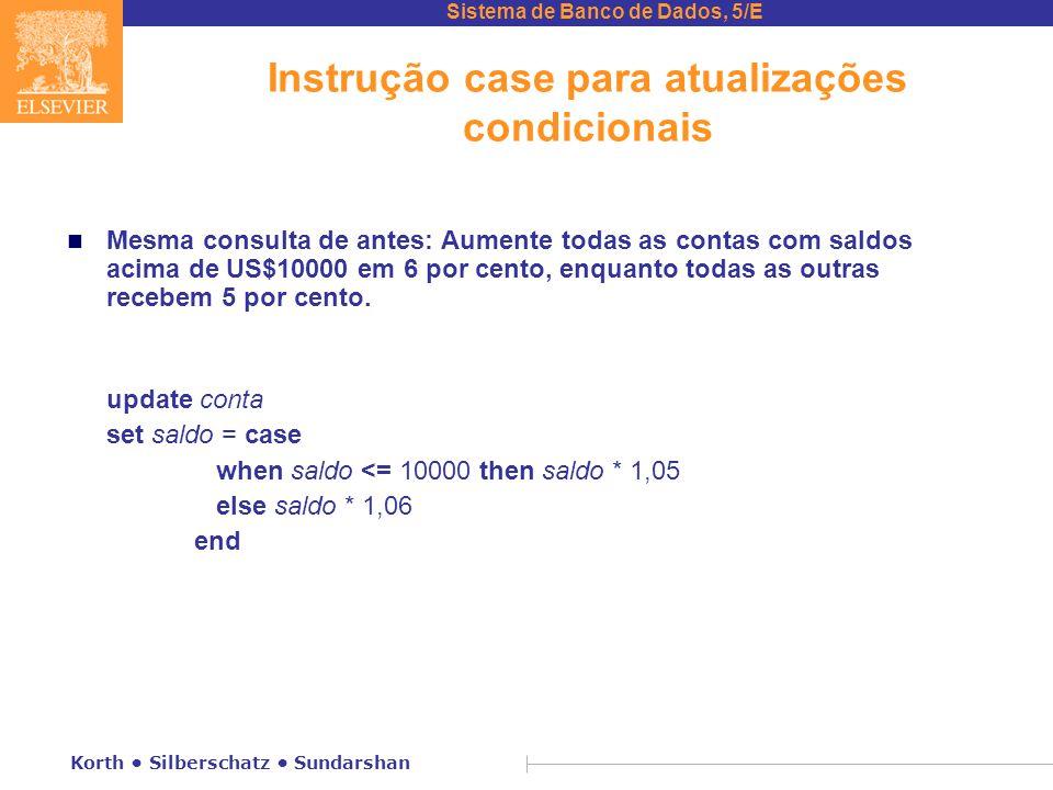 Sistema de Banco de Dados, 5/E Korth Silberschatz Sundarshan Instrução case para atualizações condicionais n Mesma consulta de antes: Aumente todas as contas com saldos acima de US$10000 em 6 por cento, enquanto todas as outras recebem 5 por cento.