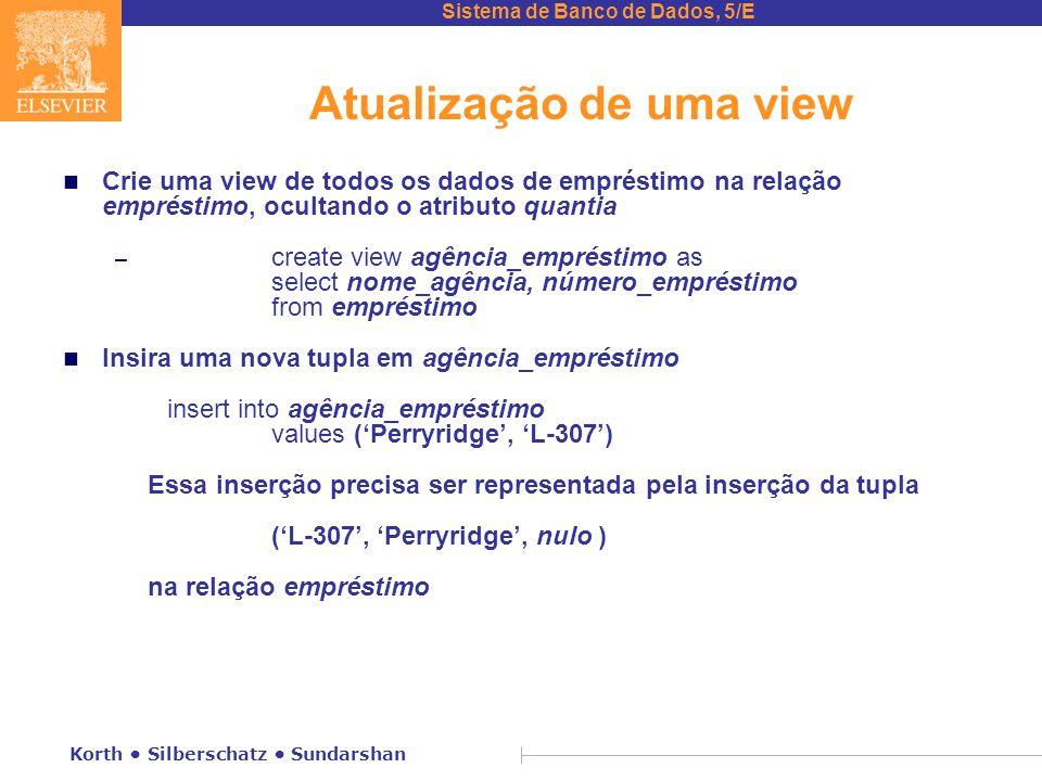 Sistema de Banco de Dados, 5/E Korth Silberschatz Sundarshan Atualização de uma view n Crie uma view de todos os dados de empréstimo na relação empréstimo, ocultando o atributo quantia – create view agência_empréstimo as select nome_agência, número_empréstimo from empréstimo n Insira uma nova tupla em agência_empréstimo insert into agência_empréstimo values ('Perryridge', 'L-307') Essa inserção precisa ser representada pela inserção da tupla ('L-307', 'Perryridge', nulo ) na relação empréstimo