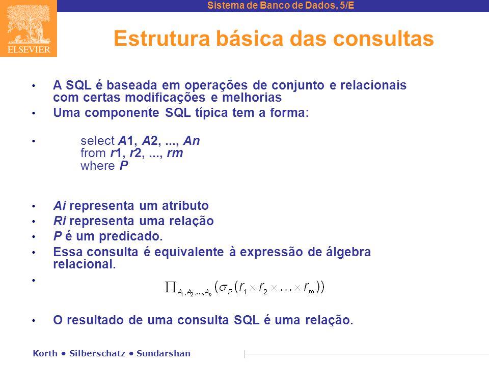 Sistema de Banco de Dados, 5/E Korth Silberschatz Sundarshan Estrutura básica das consultas A SQL é baseada em operações de conjunto e relacionais com certas modificações e melhorias Uma componente SQL típica tem a forma: select A1, A2,..., An from r1, r2,..., rm where P Ai representa um atributo Ri representa uma relação P é um predicado.