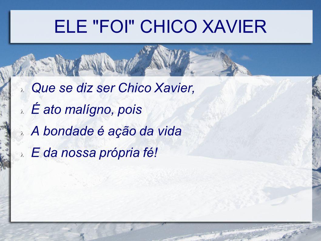 ELE FOI CHICO XAVIER Toda bondade e amor ao próximo Foram demonstrados por Chico Xavier, Durante sua vida, consagrada pela fé.