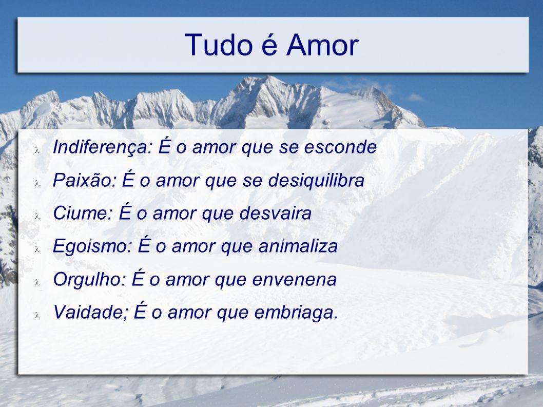 Tudo é Amor Fé: É o amor que transcende Esperança: É o amor que sonha Caridade; É o amor que auxilia Sacrificio: É o amor que esforça Renúncia; è o amor que se depura Simpatia; É o amor que sorri Trabalho: É o amor que constrói