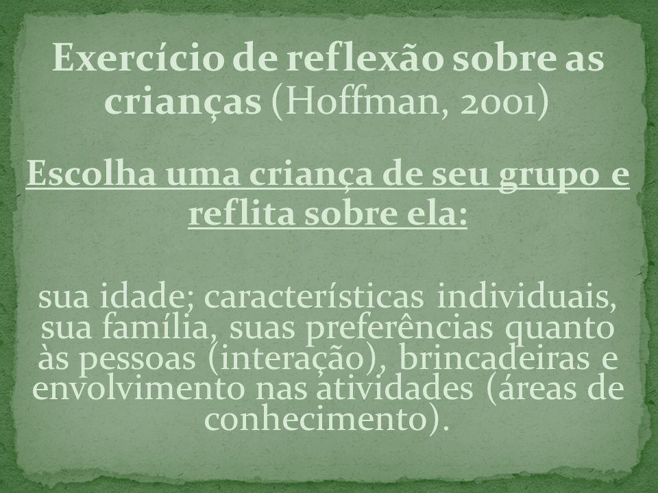 Exercício de reflexão sobre as crianças (Hoffman, 2001) Escolha uma criança de seu grupo e reflita sobre ela: sua idade; características individuais,