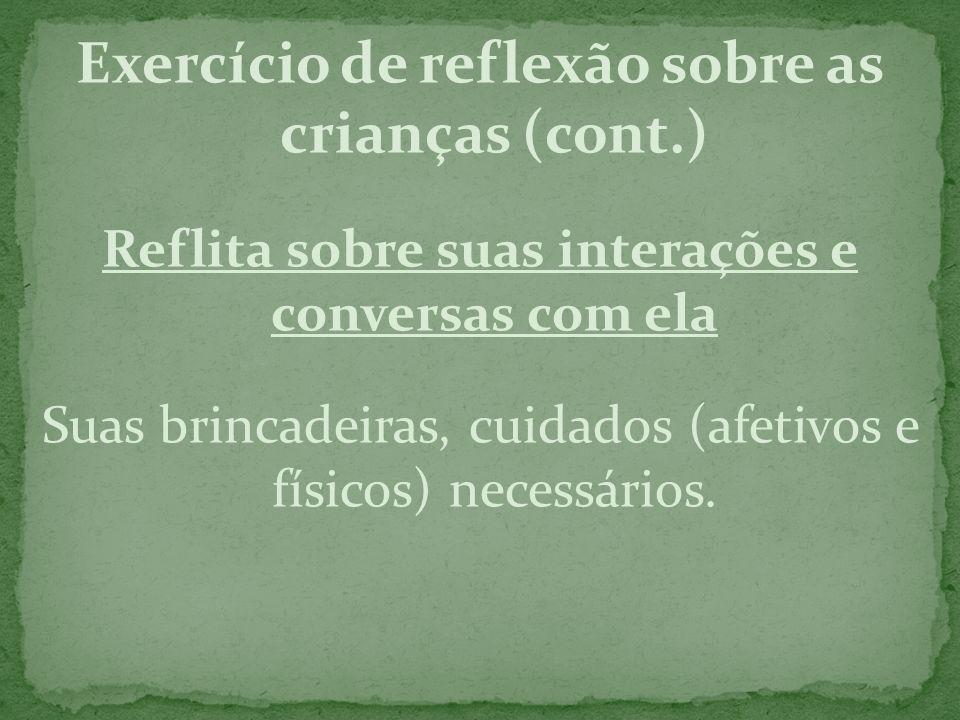 Exercício de reflexão sobre as crianças (cont.) Reflita sobre suas interações e conversas com ela Suas brincadeiras, cuidados (afetivos e físicos) nec