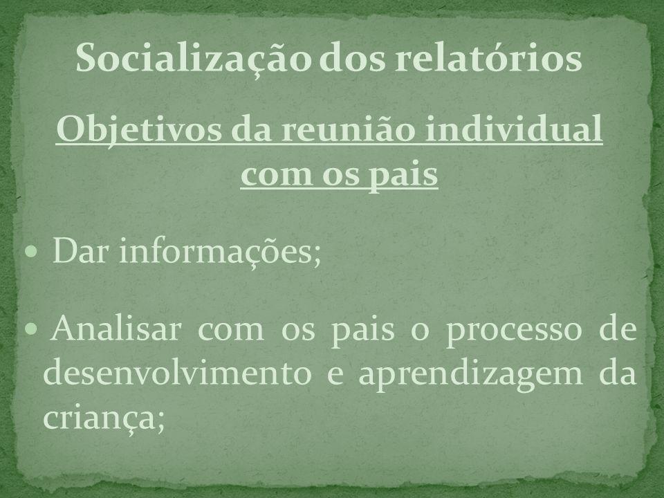 Socialização dos relatórios Objetivos da reunião individual com os pais Dar informações; Analisar com os pais o processo de desenvolvimento e aprendiz