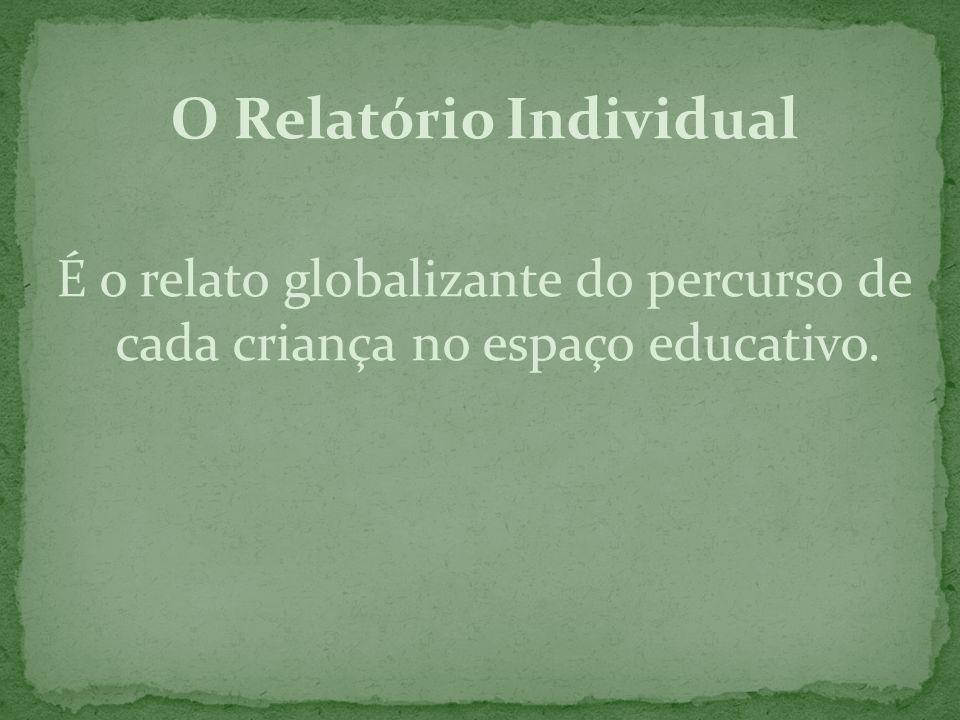 O Relatório Individual É o relato globalizante do percurso de cada criança no espaço educativo.