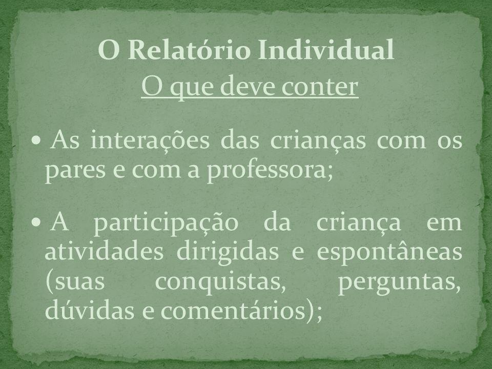 O Relatório Individual O que deve conter As interações das crianças com os pares e com a professora; A participação da criança em atividades dirigidas