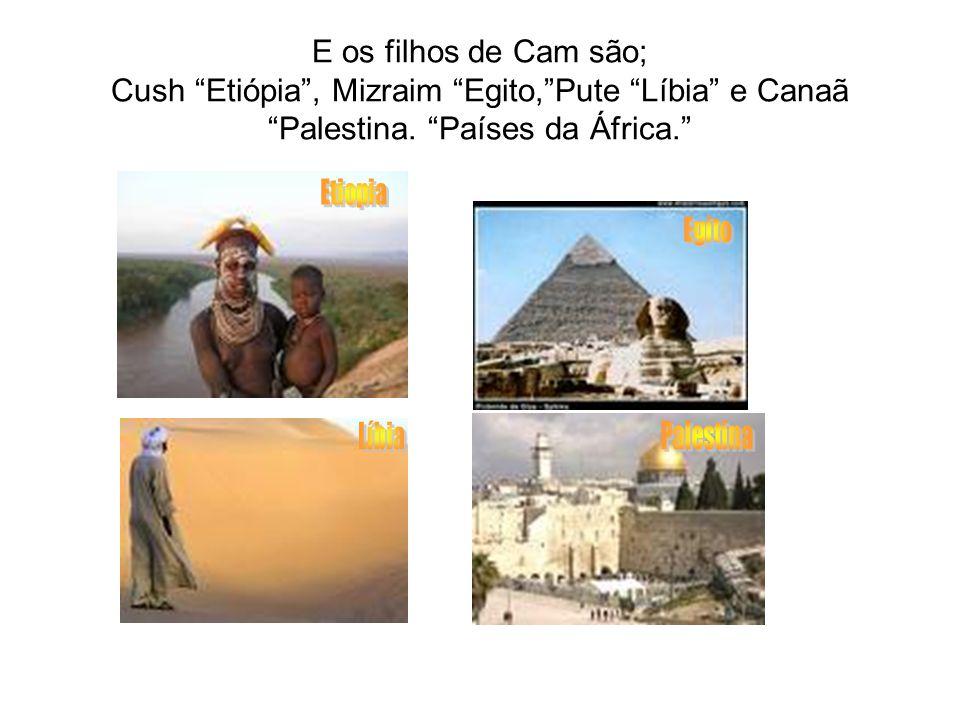 """E os filhos de Cam são; Cush """"Etiópia"""", Mizraim """"Egito,""""Pute """"Líbia"""" e Canaã """"Palestina. """"Países da África."""""""