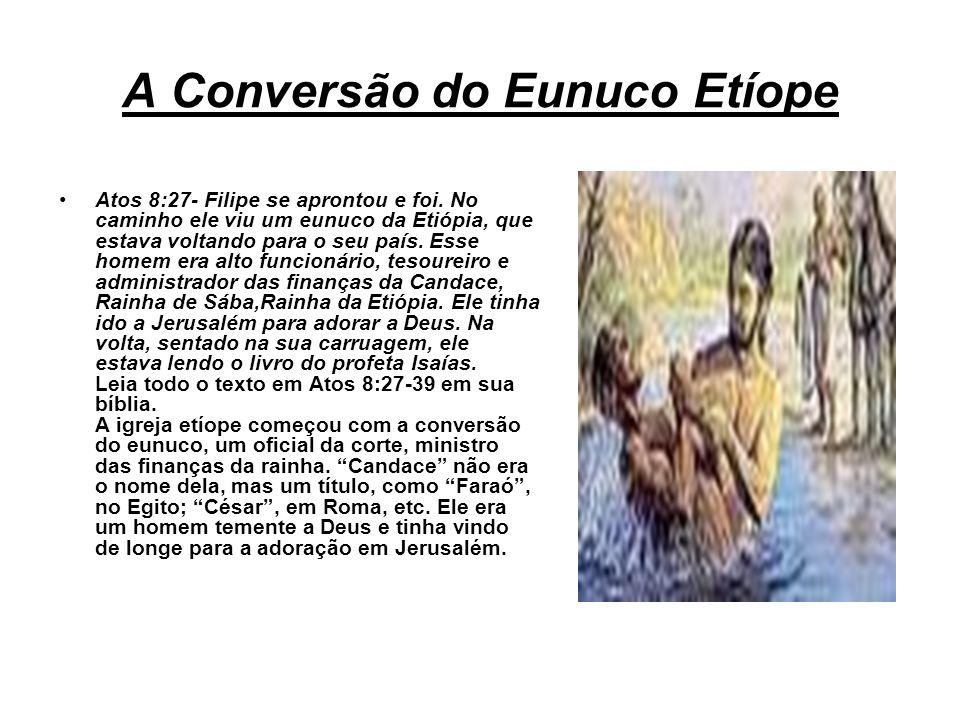 A Conversão do Eunuco Etíope Atos 8:27- Filipe se aprontou e foi. No caminho ele viu um eunuco da Etiópia, que estava voltando para o seu país. Esse h