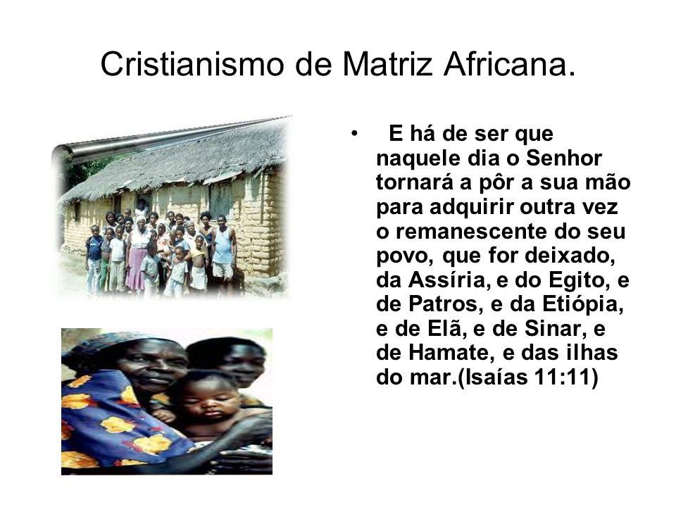 Cristianismo de Matriz Africana. E há de ser que naquele dia o Senhor tornará a pôr a sua mão para adquirir outra vez o remanescente do seu povo, que