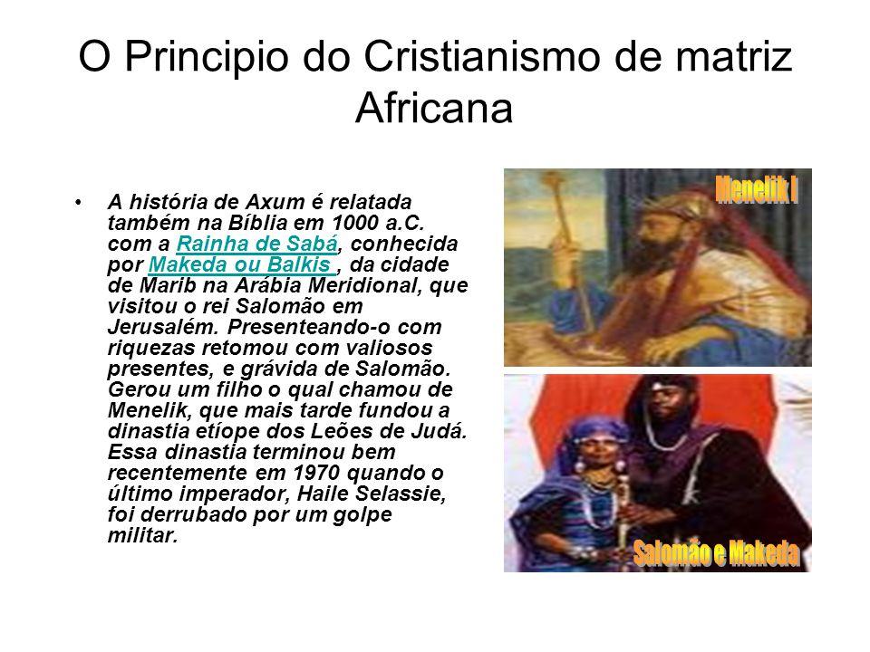 O Principio do Cristianismo de matriz Africana A história de Axum é relatada também na Bíblia em 1000 a.C. com a Rainha de Sabá, conhecida por Makeda