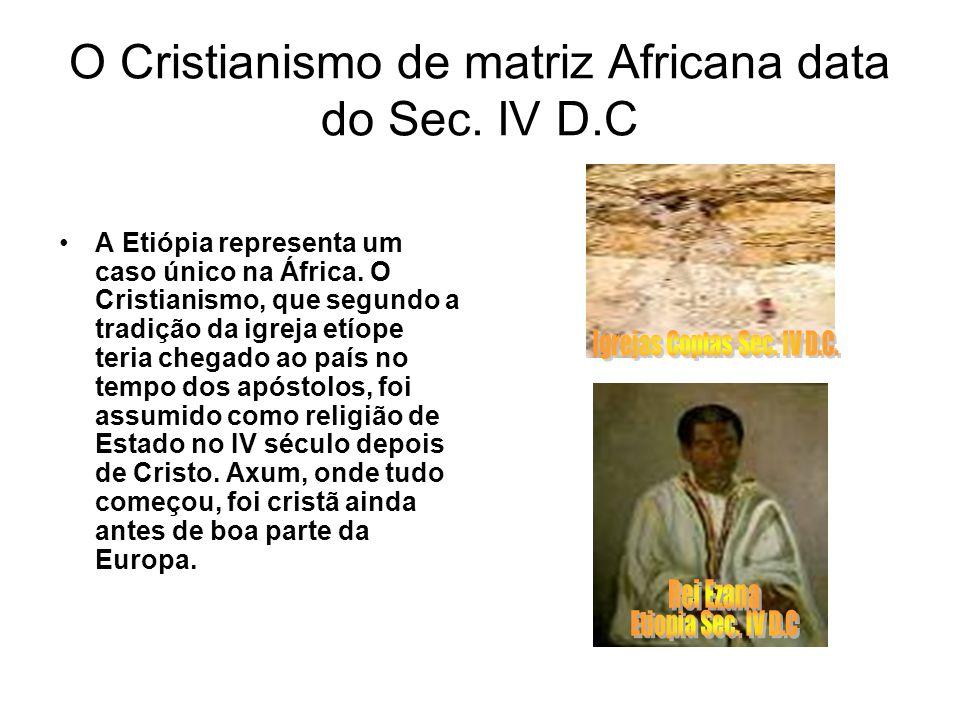 O Cristianismo de matriz Africana data do Sec. IV D.C A Etiópia representa um caso único na África. O Cristianismo, que segundo a tradição da igreja e