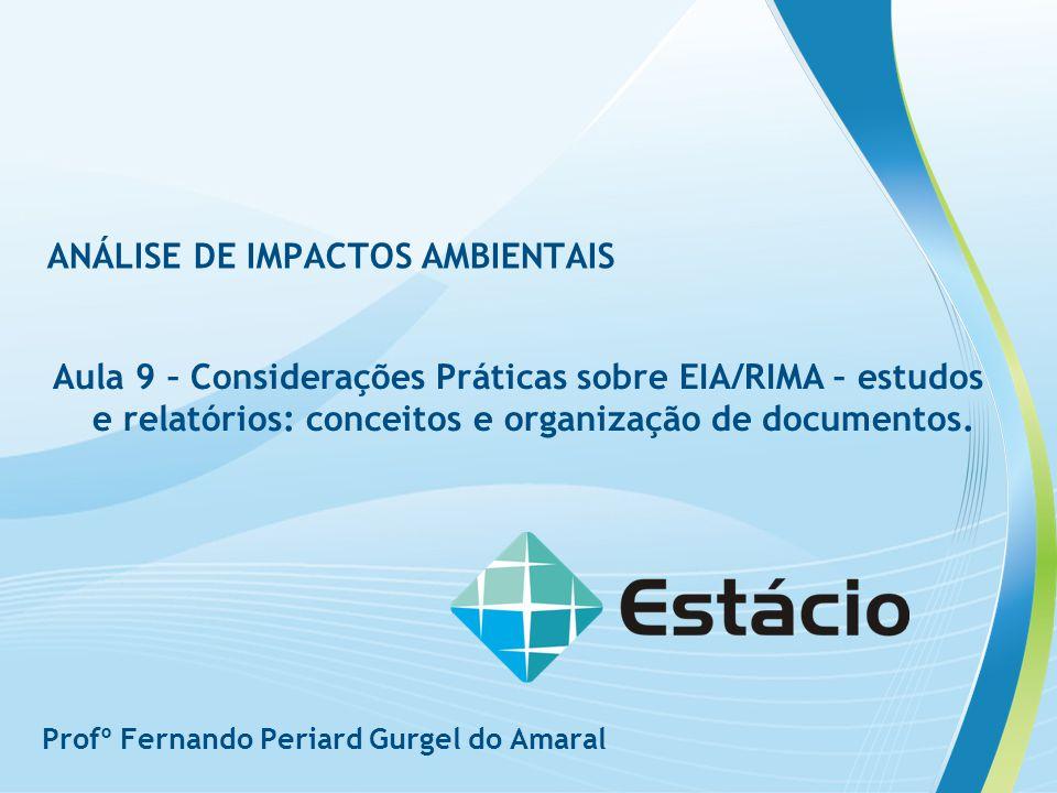 ANÁLISE DE IMPACTOS AMBIENTAIS Aula 9 – Considerações Práticas sobre EIA/RIMA – estudos e relatórios: conceitos e organização de documentos. Profº Fer