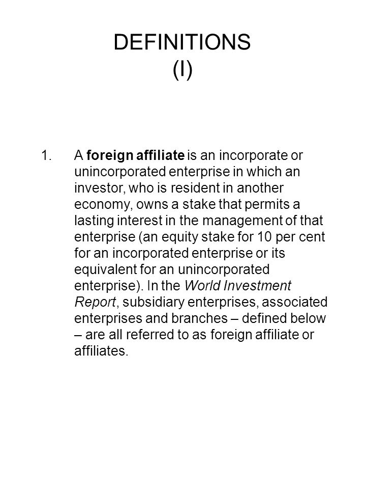 DEFINITIONS (I) 1.A foreign affiliate is an incorporate or unincorporated enterprise in which an investor, who is resident in another economy, owns a