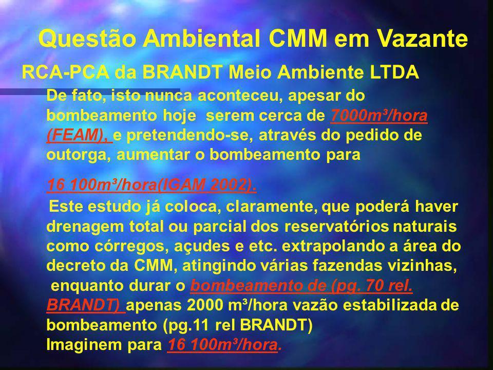Questão Ambiental CMM em Vazante RCA-PCA da BRANDT Meio Ambiente LTDA De fato, isto nunca aconteceu, apesar do bombeamento hoje serem cerca de 7000m³/hora (FEAM), e pretendendo-se, através do pedido de outorga, aumentar o bombeamento para7000m³/hora (FEAM), 16 100m³/hora(IGAM 2002).