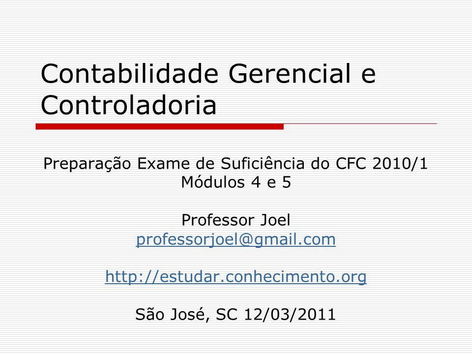 Contabilidade Gerencial e Controladoria Preparação Exame de Suficiência do CFC 2010/1 Módulos 4 e 5 Professor Joel professorjoel@gmail.com http://estudar.conhecimento.org São José, SC 12/03/2011