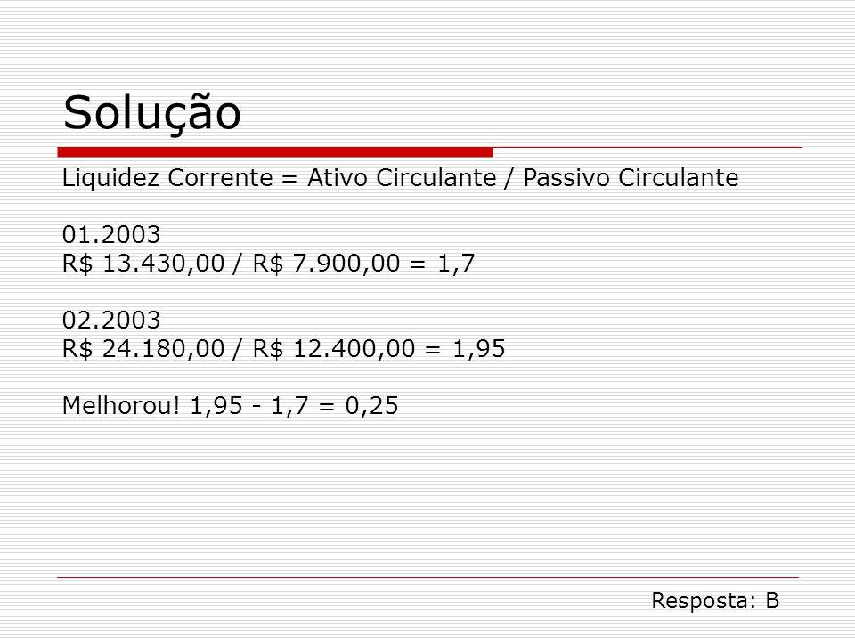 Solução Liquidez Corrente = Ativo Circulante / Passivo Circulante 01.2003 R$ 13.430,00 / R$ 7.900,00 = 1,7 02.2003 R$ 24.180,00 / R$ 12.400,00 = 1,95 Melhorou.