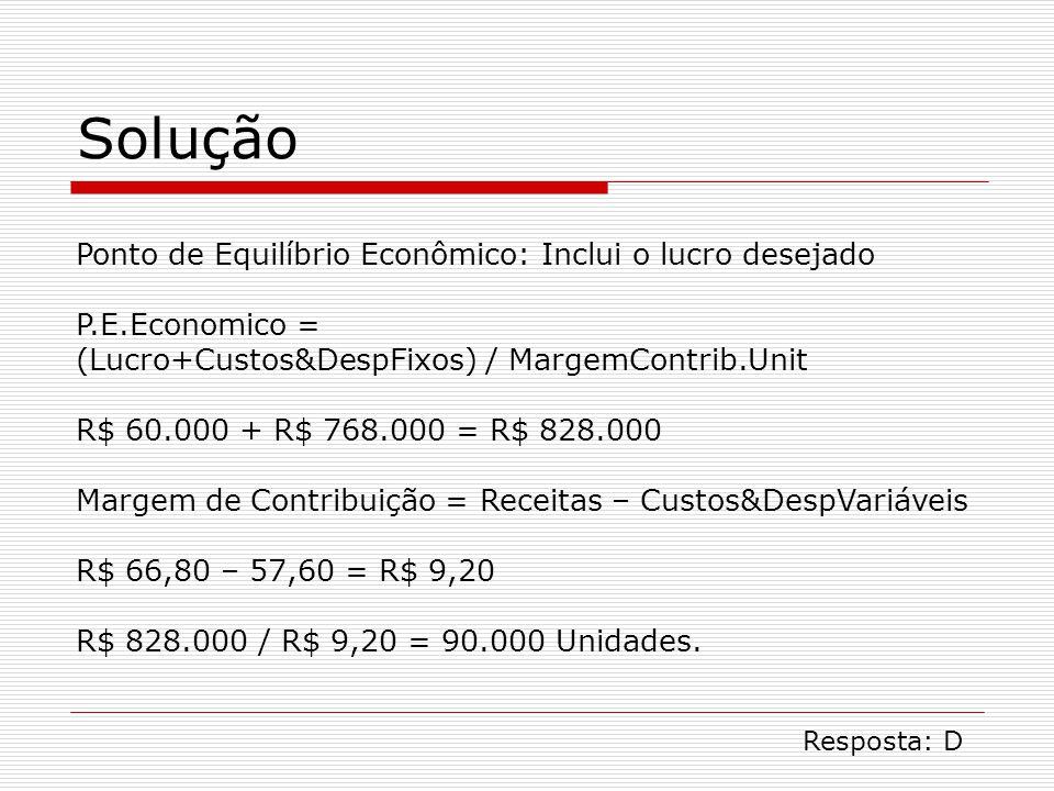 Solução Ponto de Equilíbrio Econômico: Inclui o lucro desejado P.E.Economico = (Lucro+Custos&DespFixos) / MargemContrib.Unit R$ 60.000 + R$ 768.000 = R$ 828.000 Margem de Contribuição = Receitas – Custos&DespVariáveis R$ 66,80 – 57,60 = R$ 9,20 R$ 828.000 / R$ 9,20 = 90.000 Unidades.