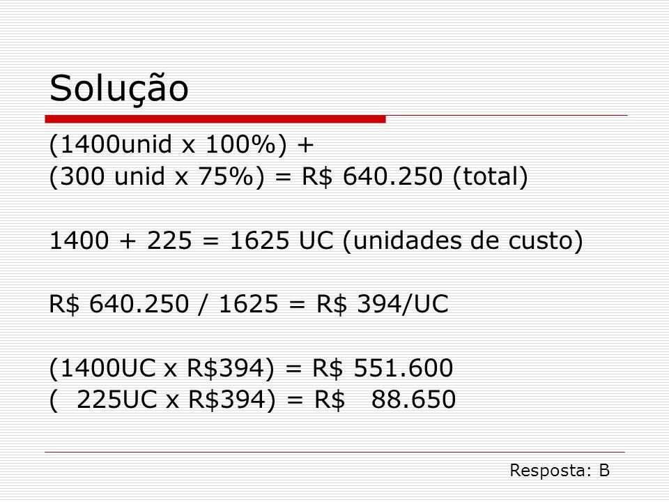 Solução (1400unid x 100%) + (300 unid x 75%) = R$ 640.250 (total) 1400 + 225 = 1625 UC (unidades de custo) R$ 640.250 / 1625 = R$ 394/UC (1400UC x R$394) = R$ 551.600 ( 225UC x R$394) = R$ 88.650 Resposta: B
