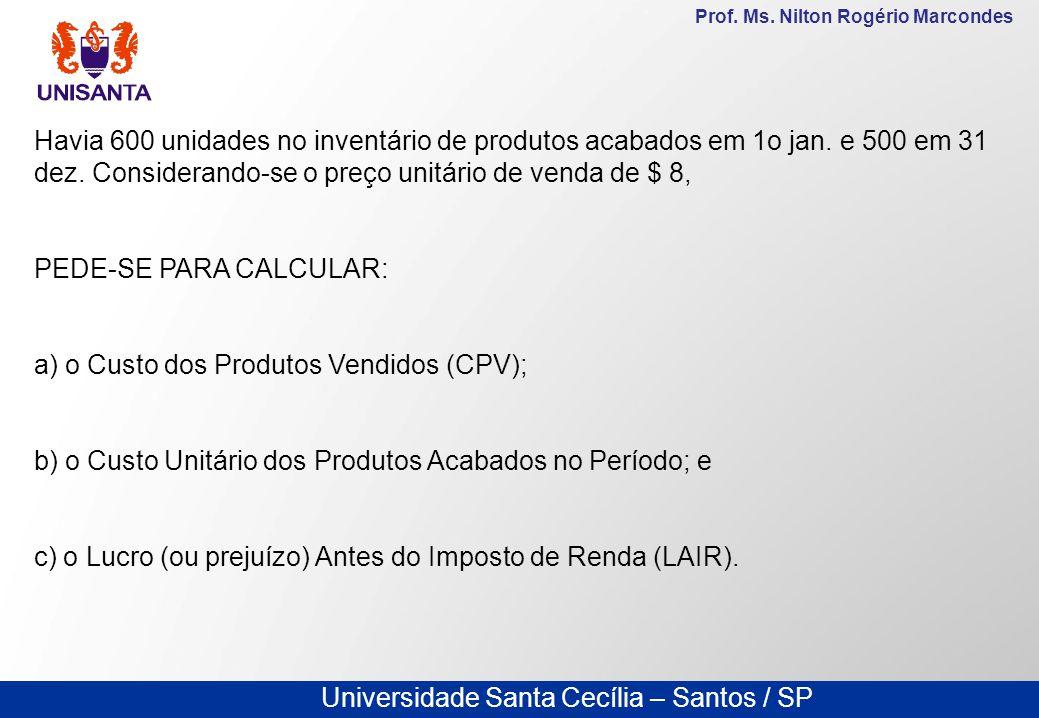 Universidade Santa Cecília – Santos / SP Prof. Ms. Nilton Rogério Marcondes Havia 600 unidades no inventário de produtos acabados em 1o jan. e 500 em