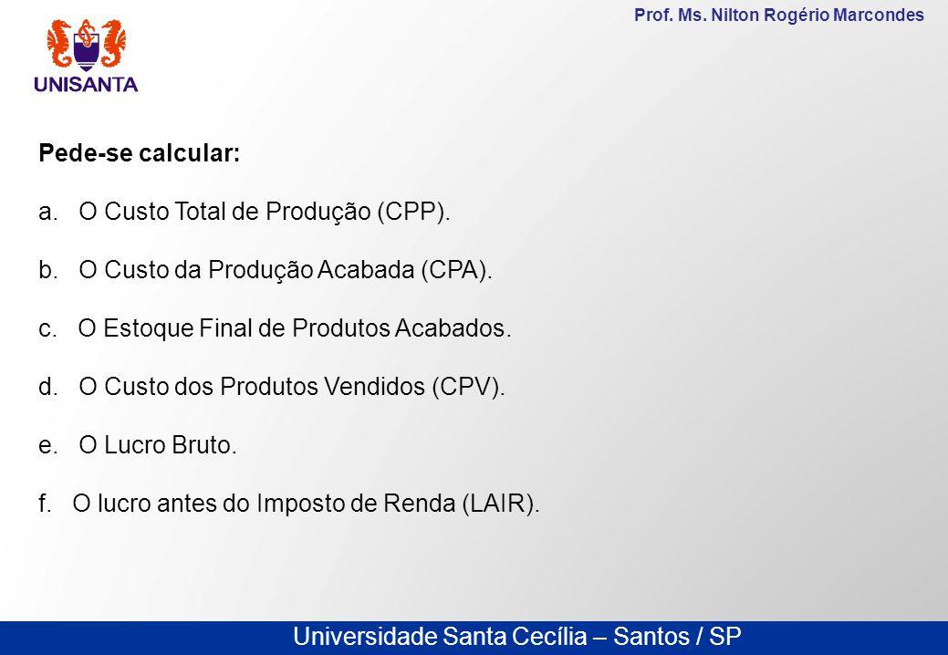 Universidade Santa Cecília – Santos / SP Prof. Ms. Nilton Rogério Marcondes Pede-se calcular: a. O Custo Total de Produção (CPP). b. O Custo da Produç