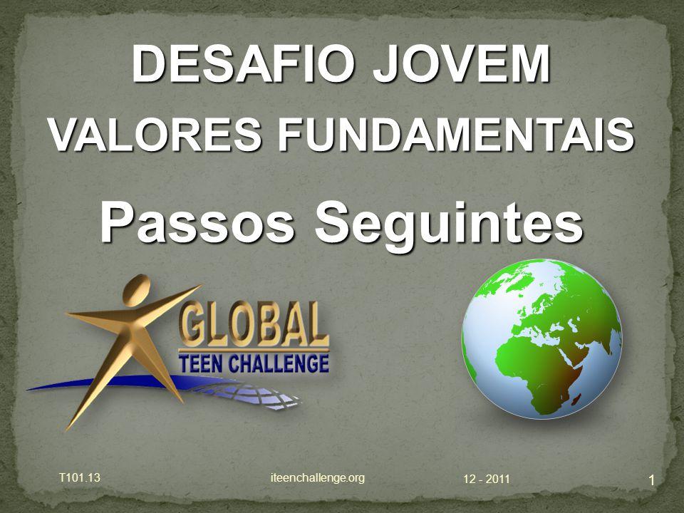 12 - 2011 T101.13 iteenchallenge.org 1 DESAFIO JOVEM VALORES FUNDAMENTAIS Passos Seguintes