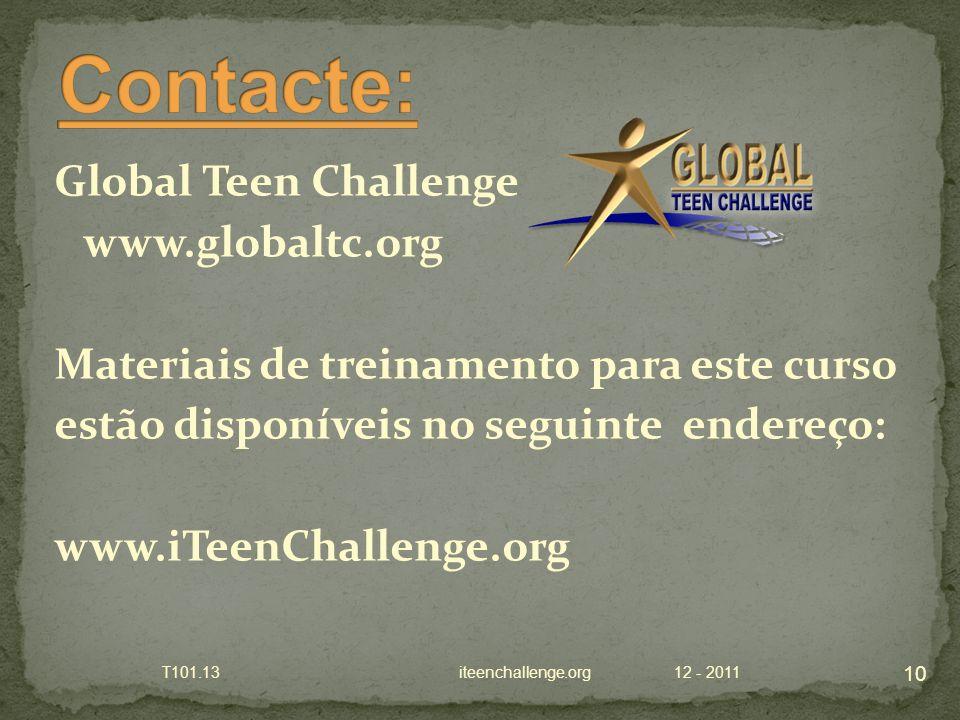 Global Teen Challenge www.globaltc.org Materiais de treinamento para este curso estão disponíveis no seguinte endereço: www.iTeenChallenge.org 12 - 2011 10 T101.13 iteenchallenge.org