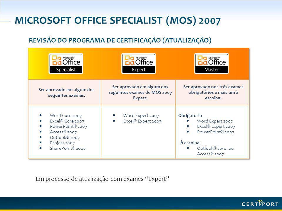 MICROSOFT OFFICE SPECIALIST (MOS) 2007 REVISÃO DO PROGRAMA DE CERTIFICAÇÃO (ATUALIZAÇÃO) Em processo de atualização com exames Expert