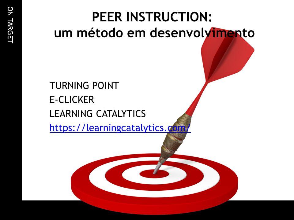 ON TARGET PEER INSTRUCTION: um método em desenvolvimento TURNING POINT E-CLICKER LEARNING CATALYTICS https://learningcatalytics.com/