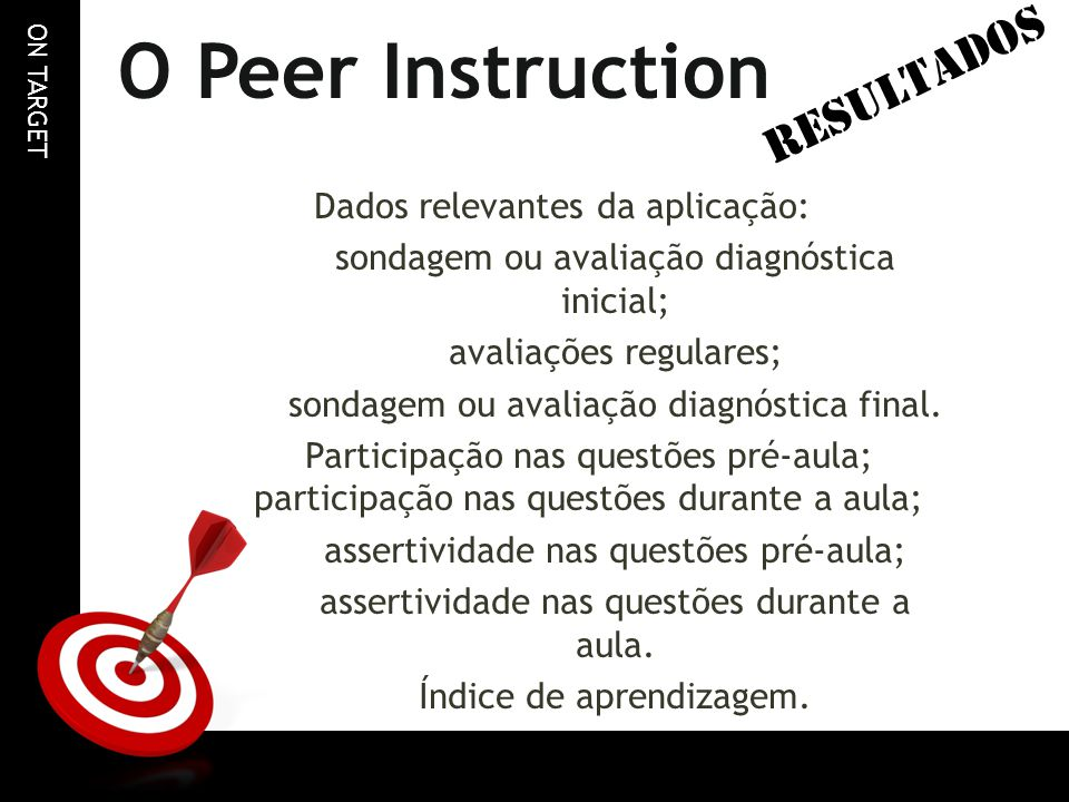 ON TARGET O Peer Instruction Dados relevantes da aplicação: sondagem ou avaliação diagnóstica inicial; avaliações regulares; sondagem ou avaliação dia