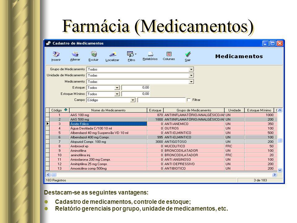 Farmácia (Medicamentos) Destacam-se as seguintes vantagens: Cadastro de medicamentos, controle de estoque; Relatório gerenciais por grupo, unidade de medicamentos, etc.
