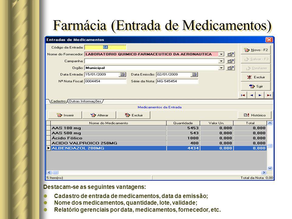 Farmácia (Entrada de Medicamentos) Destacam-se as seguintes vantagens: Cadastro de entrada de medicamentos, data da emissão; Nome dos medicamentos, quantidade, lote, validade; Relatório gerenciais por data, medicamentos, fornecedor, etc.