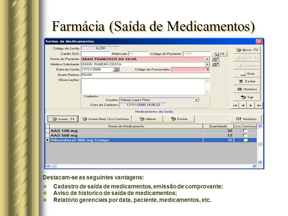 Farmácia (Saída de Medicamentos) Destacam-se as seguintes vantagens: Cadastro de saída de medicamentos, emissão de comprovante; Aviso de historico de saída de medicamentos; Relatório gerenciais por data, paciente, medicamentos, etc.