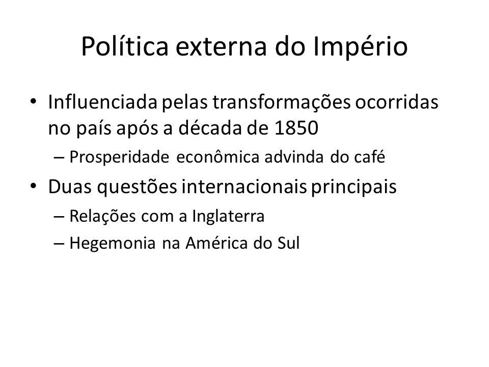 Política externa do Império Influenciada pelas transformações ocorridas no país após a década de 1850 – Prosperidade econômica advinda do café Duas questões internacionais principais – Relações com a Inglaterra – Hegemonia na América do Sul