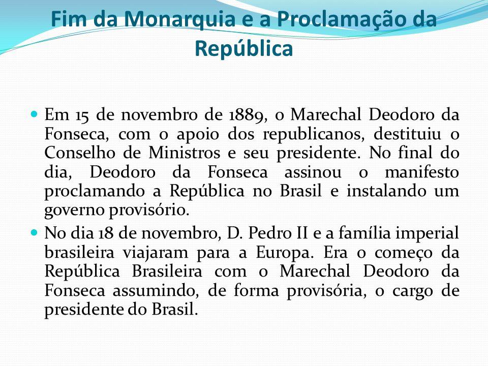 Fim da Monarquia e a Proclamação da República Em 15 de novembro de 1889, o Marechal Deodoro da Fonseca, com o apoio dos republicanos, destituiu o Conselho de Ministros e seu presidente.