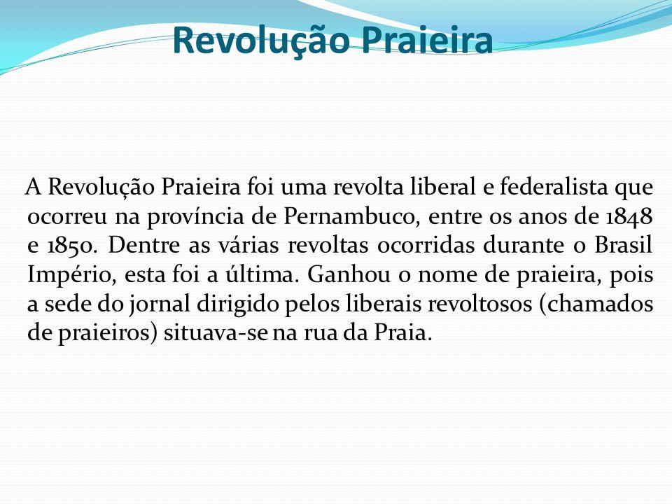 Revolução Praieira A Revolução Praieira foi uma revolta liberal e federalista que ocorreu na província de Pernambuco, entre os anos de 1848 e 1850. De