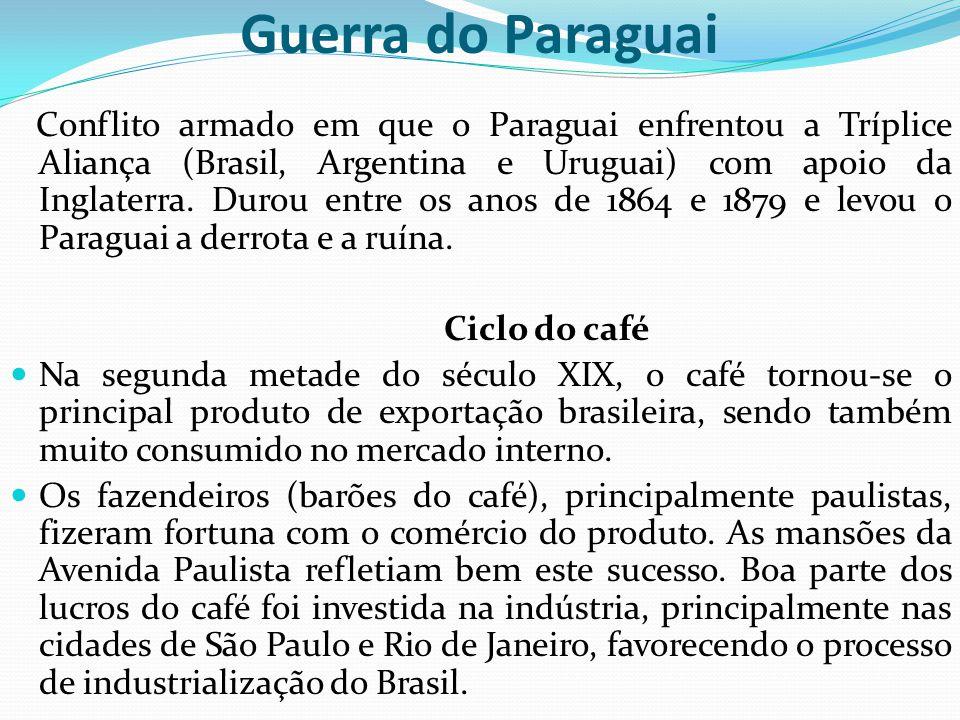 Guerra do Paraguai Conflito armado em que o Paraguai enfrentou a Tríplice Aliança (Brasil, Argentina e Uruguai) com apoio da Inglaterra. Durou entre o