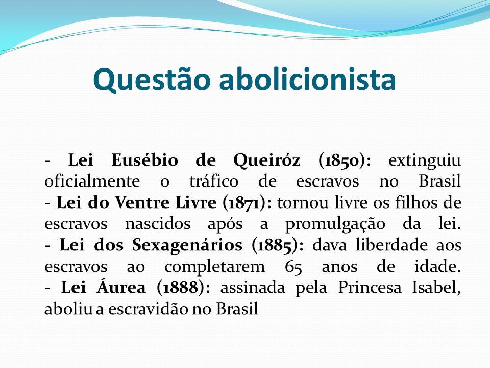 Questão abolicionista - Lei Eusébio de Queiróz (1850): extinguiu oficialmente o tráfico de escravos no Brasil - Lei do Ventre Livre (1871): tornou livre os filhos de escravos nascidos após a promulgação da lei.