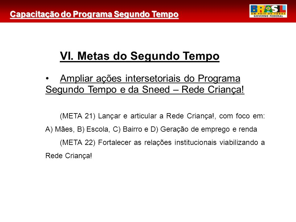 Capacitação do Programa Segundo Tempo 2 VI. Metas do Segundo Tempo Ampliar ações intersetoriais do Programa Segundo Tempo e da Sneed – Rede Criança! (