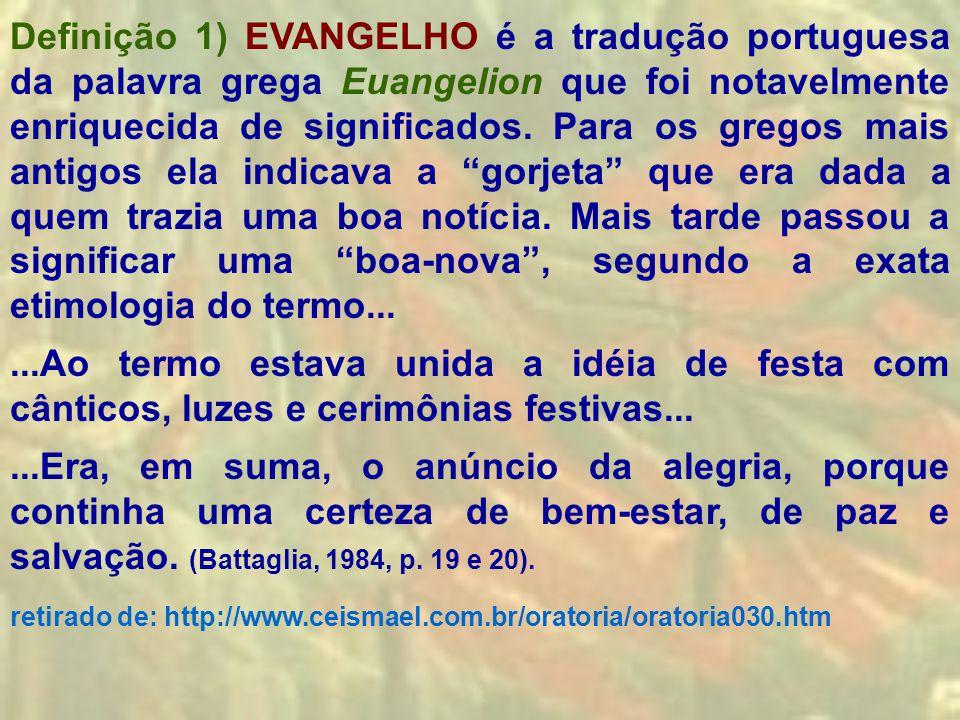 Definição 1) EVANGELHO é a tradução portuguesa da palavra grega Euangelion que foi notavelmente enriquecida de significados. Para os gregos mais antig