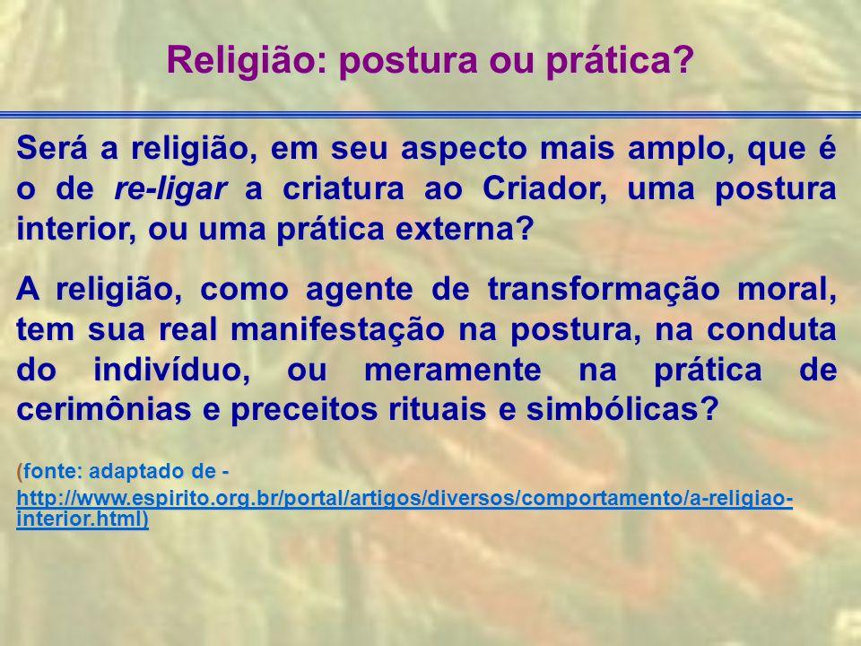 Será a religião, em seu aspecto mais amplo, que é o de re-ligar a criatura ao Criador, uma postura interior, ou uma prática externa? A religião, como