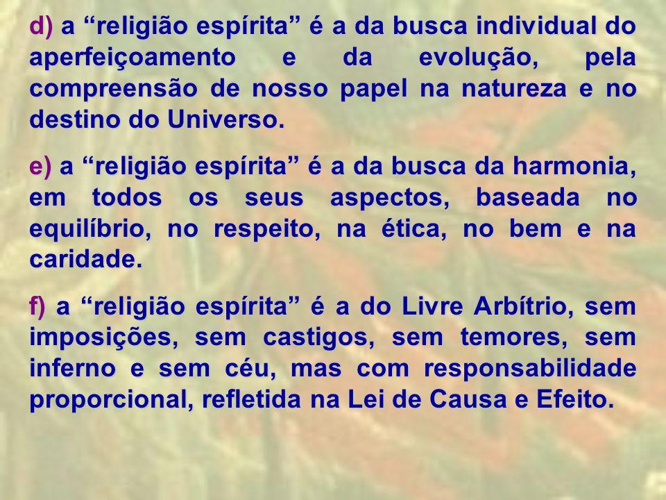 """d) a """"religião espírita"""" é a da busca individual do aperfeiçoamento e da evolução, pela compreensão de nosso papel na natureza e no destino do Univers"""