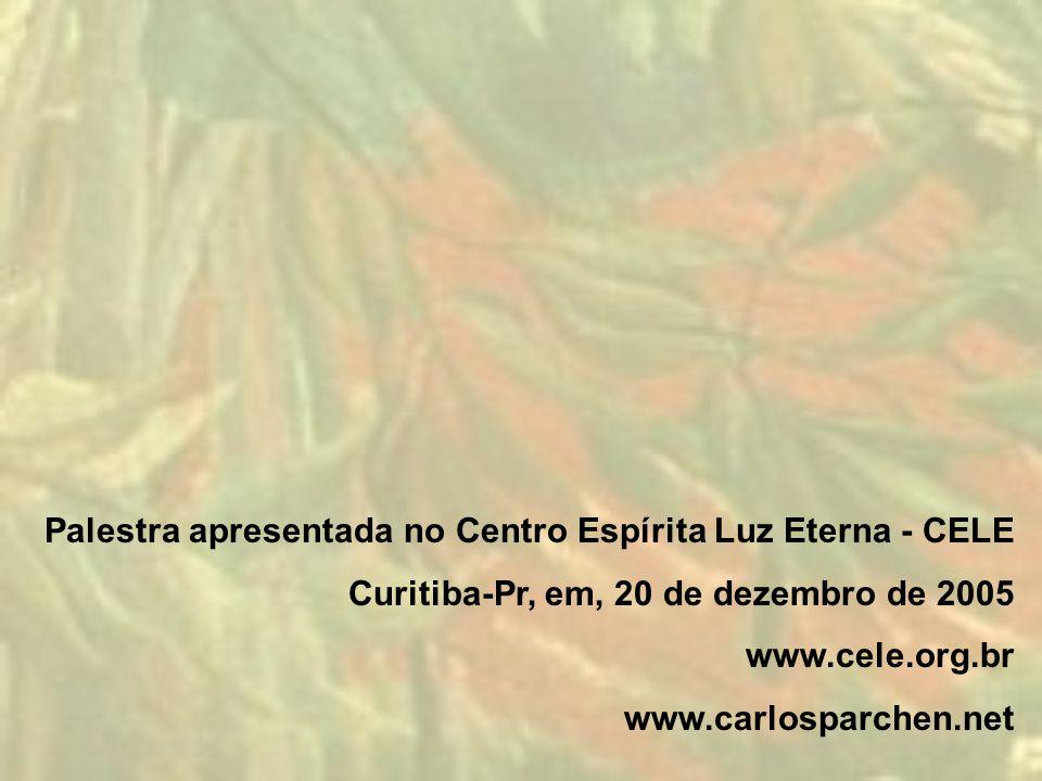 Palestra apresentada no Centro Espírita Luz Eterna - CELE Curitiba-Pr, em, 20 de dezembro de 2005 www.cele.org.br www.carlosparchen.net