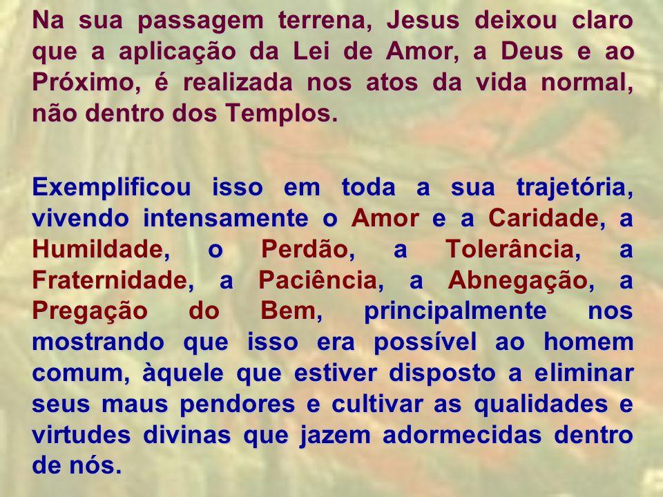 Na sua passagem terrena, Jesus deixou claro que a aplicação da Lei de Amor, a Deus e ao Próximo, é realizada nos atos da vida normal, não dentro dos T