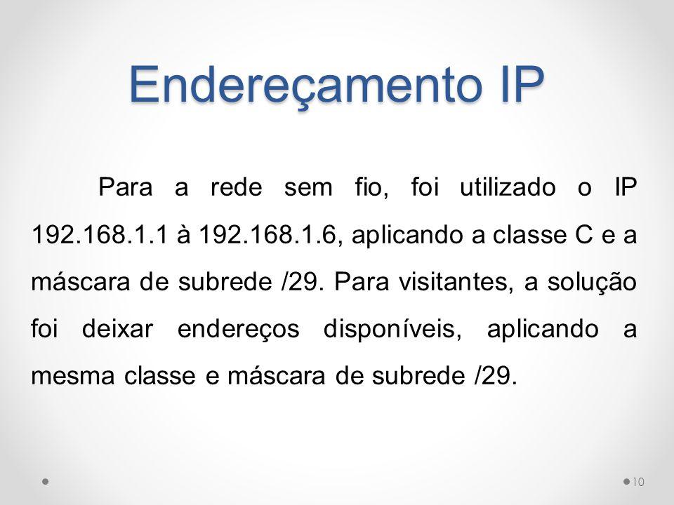 Endereçamento IP Para a rede sem fio, foi utilizado o IP 192.168.1.1 à 192.168.1.6, aplicando a classe C e a máscara de subrede /29. Para visitantes,